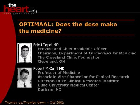 Thumbs up/Thumbs down – Oct 2002 OPTIMAAL OPTIMAAL: Does the dose make the medicine? Eric J Topol MD Provost and Chief Academic Officer Chairman, Department.