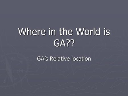 Where in the World is GA?? GA's Relative location.