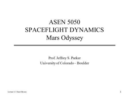 ASEN 5050 SPACEFLIGHT DYNAMICS Mars Odyssey Prof. Jeffrey S. Parker University of Colorado – Boulder Lecture 12: Mars Odyssey 1.