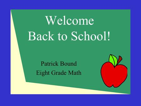 Welcome Back to School! Patrick Bound Eight Grade Math.