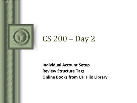CS 200 – Day 2 Individual Account Setup Review Structure Tags Online Books from UH Hilo Library.