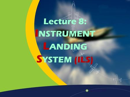 Lecture 8: I NSTRUMENT L ANDING S YSTEM (ILS). Home Previous Next Help History of ILS ILS is stand for Instrument Landing System. The first scheduled.