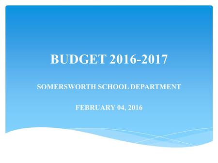 BUDGET 2016-2017 SOMERSWORTH SCHOOL DEPARTMENT FEBRUARY 04, 2016.