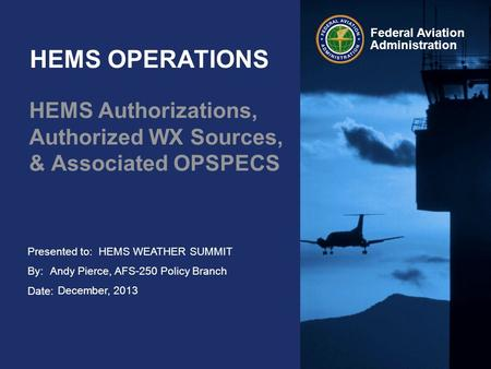 Presented to: By: Date: Federal Aviation Administration HEMS OPERATIONS HEMS Authorizations, Authorized WX Sources, & Associated OPSPECS HEMS WEATHER SUMMIT.