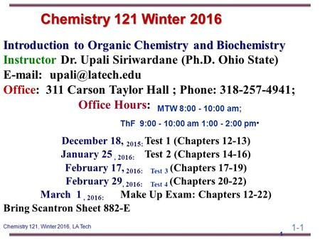 1-1 Chemistry 121, Winter 2016, LA Tech Introduction to Organic Chemistry and Biochemistry Instructor Dr. Upali Siriwardane (Ph.D. Ohio State) E-mail: