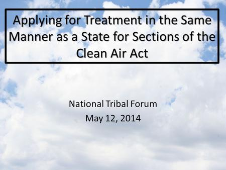 Applying for Treatment in the Same Manner as a State for Sections of the Clean Air Act National Tribal Forum May 12, 2014.