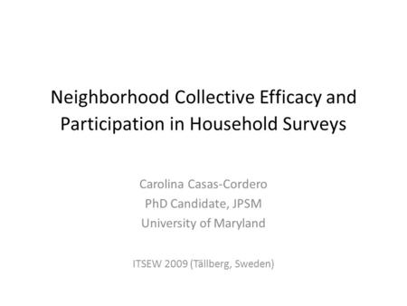 Neighborhood Collective Efficacy and Participation in Household Surveys Carolina Casas-Cordero PhD Candidate, JPSM University of Maryland ITSEW 2009 (Tällberg,