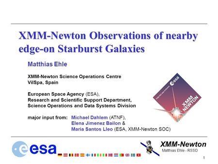 XMM-Newton 1 Matthias Ehle - RSSD XMM-Newton Observations of nearby edge-on Starburst Galaxies Matthias Ehle XMM-Newton Science Operations Centre VilSpa,
