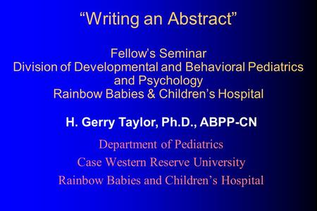 """Writing an Abstract"" Fellow's Seminar Division of Developmental and Behavioral Pediatrics and Psychology Rainbow Babies & Children's Hospital Department."