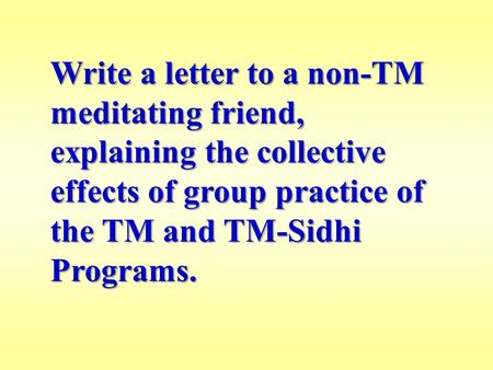 Write a letter to a non-TM meditating friend, explaining the collective effects of group practice of the TM and TM-Sidhi Programs.