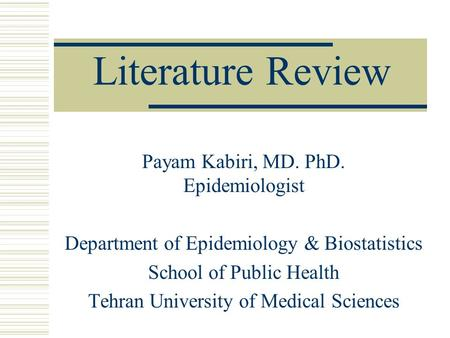 Literature Review Payam Kabiri, MD. PhD. Epidemiologist Department of Epidemiology & Biostatistics School of Public Health Tehran University of Medical.