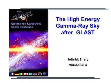 The High Energy Gamma-Ray Sky after GLAST Julie McEnery NASA/GSFC Gamma-ray Large Area Space Telescope.