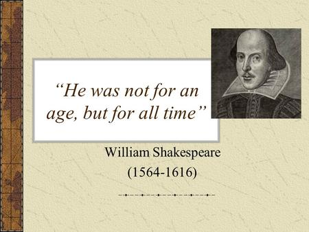 """He was not for an age, but for all time"" William Shakespeare (1564-1616)"