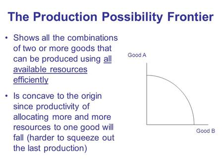 The Production Possibility Frontier Shows all the combinations of two or more goods that can be produced using all available resources efficiently Is concave.