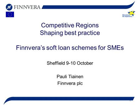 1 Competitive Regions Shaping best practice Finnvera's soft loan schemes for SMEs Sheffield 9-10 October Pauli Tiainen Finnvera plc.