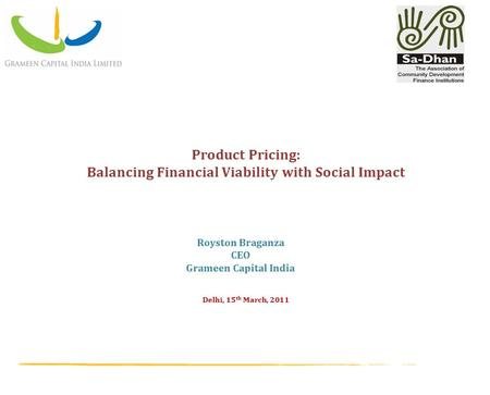 Delhi, 15 th March, 2011 Product Pricing: Balancing Financial Viability with Social Impact Royston Braganza CEO Grameen Capital India.