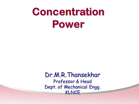 Concentration Power Dr.M.R.Thansekhar Professor & Head Dept. of Mechanical Engg. KLNCE.
