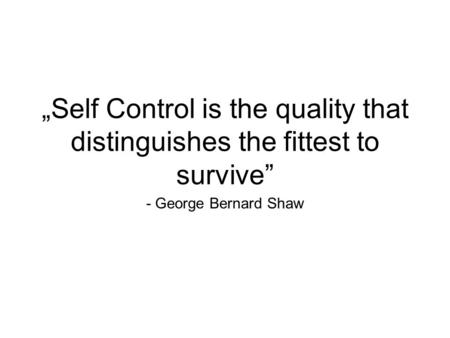 "- George Bernard Shaw ""Self Control is the quality that distinguishes the fittest to survive"""