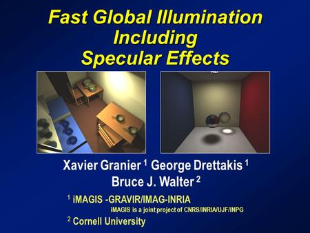 Fast Global Illumination Including Specular Effects Xavier Granier 1 George Drettakis 1 Bruce J. Walter 2 1 iMAGIS -GRAVIR/IMAG-INRIA iMAGIS is a joint.