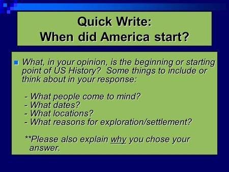 Quick Write: When did America start? What, in your opinion, is the beginning or starting point of US History? Some things to include or think about in.