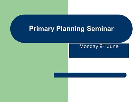 Primary Planning Seminar Monday 9 th June. Primary Planning Seminar Woodside School - Planning What have we done so far? Action :Working Party established.