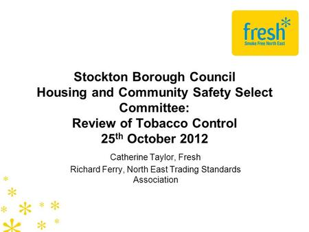 Stockton Borough Council Housing and Community Safety Select Committee: Review of Tobacco Control 25 th October 2012 Catherine Taylor, Fresh Richard Ferry,