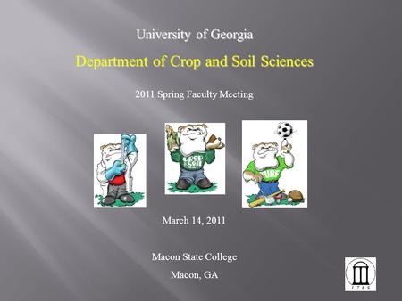 University of Georgia Department of Crop and Soil Sciences 2011 Spring Faculty Meeting March 14, 2011 Macon State College Macon, GA.