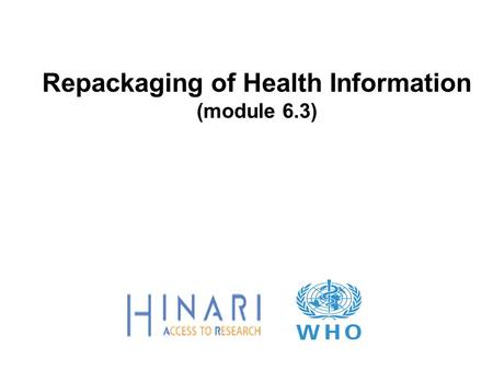 Repackaging of Health Information (module 6.3). Objectives Review the concept of repacking information for the health sector Note key variables for successful.