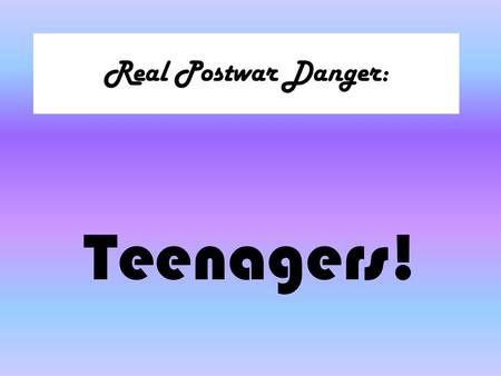 Real Postwar Danger: Teenagers!. The 1950s Rebels.