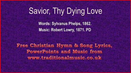 Savior, Thy Dying Love Words: Sylvanus Phelps, 1862. Music: Robert Lowry, 1871. PD.