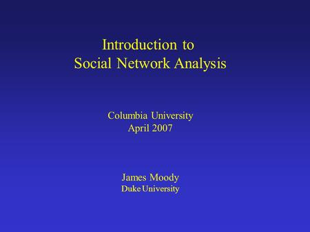 Introduction to Social Network Analysis Columbia University April 2007 James Moody Duke University.