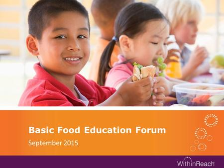 Basic Food Education Forum September 2015. WithinReach Healthy Connections.
