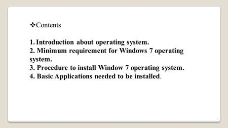  Contents 1.Introduction about operating system. 2. Minimum requirement for Windows 7 operating system. 3. Procedure to install Window 7 operating system.