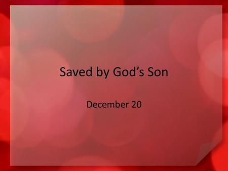 Saved by God's Son December 20. Think about it … When have you felt captivated by a rescue event on television? We need rescue from our sinful condition.
