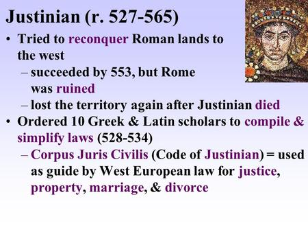 Justinian (r. 527-565) Tried to reconquer Roman lands to the west –succeeded by 553, but Rome was ruined –lost the territory again after Justinian died.