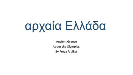 Ancient Greece About the Olympics. By Freya Faulkes αρχαία Ελλάδα.