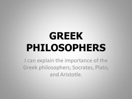 GREEK PHILOSOPHERS I can explain the importance of the Greek philosophers; Socrates, Plato, and Aristotle.