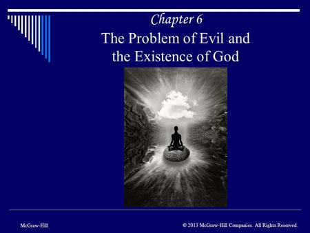 Chapter 6 The Problem of Evil and the Existence of God McGraw-Hill © 2013 McGraw-Hill Companies. All Rights Reserved.