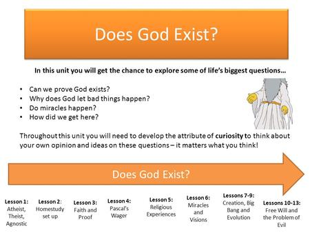 Does God Exist? Lesson 1: Atheist, Theist, Agnostic Lesson 3: Faith and Proof Lesson 4: Pascal's Wager Lesson 5: Religious Experiences Lesson 6: Miracles.