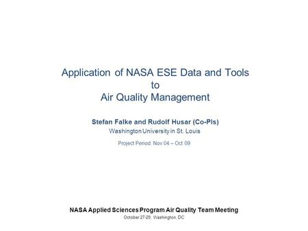 Application of NASA ESE Data and Tools to Air Quality Management Stefan Falke and Rudolf Husar (Co-PIs) Washington University in St. Louis Project Period:
