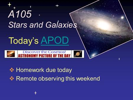 A105 Stars and Galaxies  Homework due today  Remote observing this weekend Today's APODAPOD.