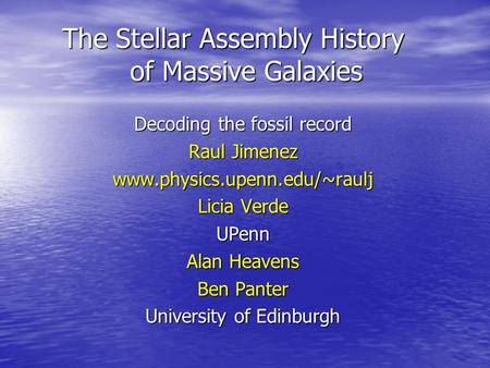 The Stellar Assembly History of Massive Galaxies Decoding the fossil record Raul Jimenez www.physics.upenn.edu/~raulj Licia Verde UPenn Alan Heavens Ben.