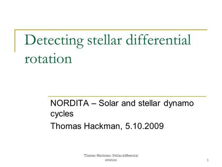 Thomas Hackman: Stellar differential rotation1 Detecting stellar differential rotation NORDITA – Solar and stellar dynamo cycles Thomas Hackman, 5.10.2009.