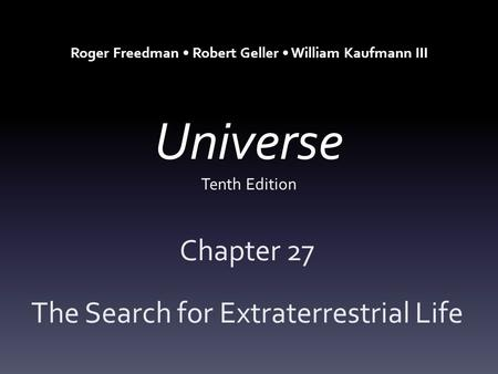 Universe Tenth Edition Chapter 27 The Search for Extraterrestrial Life Roger Freedman Robert Geller William Kaufmann III.