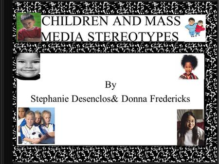 CHILDREN AND MASS MEDIA STEREOTYPES By Stephanie Desenclos& Donna Fredericks.
