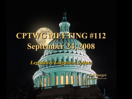 1 CPTWG MEETING #112 September 24, 2008 Legislative/Litigation Update Jim Burger CPTWG MEETING #112 September 24, 2008 Legislative/Litigation.