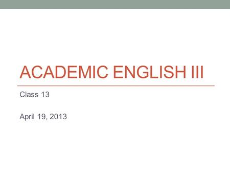 ACADEMIC ENGLISH III Class 13 April 19, 2013. Today Argumentative Essays.