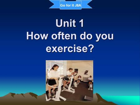 Unit 1 How often do you exercise? Go for it J8A. weekend activities do homework exercise Work in pairs and ask your partners what they usually do on weekends.