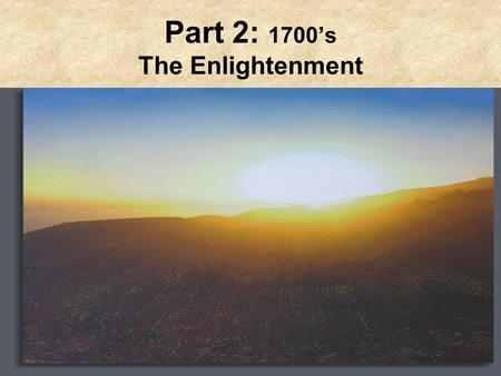 Part 2: 1700's The Enlightenment. Path to Enlightenment Philosophical movement of intellectuals impressed w/the achievements of Scientific Revolution.