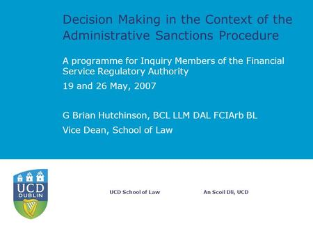 An Scoil Dli, UCDUCD School of Law Decision Making in the Context of the Administrative Sanctions Procedure A programme for Inquiry Members of the Financial.